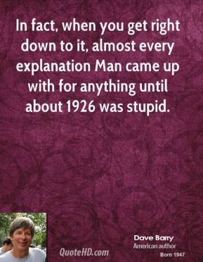 Dave Barry - In fact, when you get right down to it, almost every explanation Man came up with for anything until about 1926 was stupid.