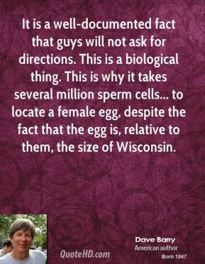 Dave Barry - It is a well-documented fact that guys will not ask for directions. This is a biological thing. This is why it takes several million sperm cells... to locate a female egg, despite the fact that the egg is, relative to them, the size of Wisconsin.