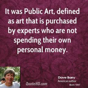 Dave Barry - It was Public Art, defined as art that is purchased by experts who are not spending their own personal money.