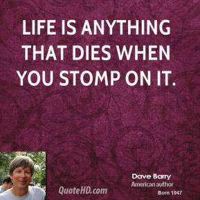Dave Barry - Life is anything that dies when you stomp on it.