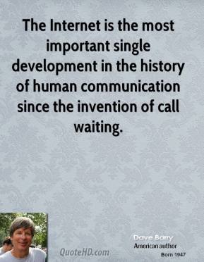Dave Barry - The Internet is the most important single development in the history of human communication since the invention of call waiting.