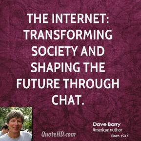 Dave Barry - The Internet: transforming society and shaping the future through chat.