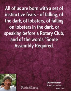 """Dave Barry - All of us are born with a set of instinctive fears - of falling, of the dark, of lobsters, of falling on lobsters in the dark, or speaking before a Rotary Club, and of the words """"Some Assembly Required."""
