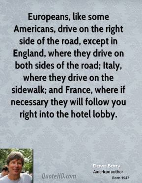 Dave Barry - Europeans, like some Americans, drive on the right side of the road, except in England, where they drive on both sides of the road; Italy, where they drive on the sidewalk; and France, where if necessary they will follow you right into the hotel lobby.