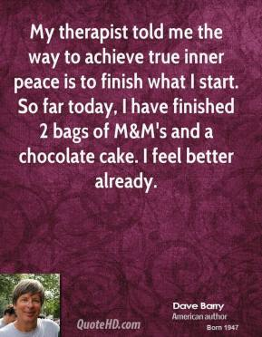 Dave Barry - My therapist told me the way to achieve true inner peace is to finish what I start. So far today, I have finished 2 bags of M&M's and a chocolate cake. I feel better already.