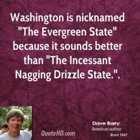 """Dave Barry - Washington is nicknamed """"The Evergreen State"""" because it sounds better than """"The Incessant Nagging Drizzle State.""""."""