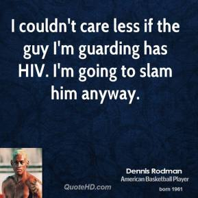 I couldn't care less if the guy I'm guarding has HIV. I'm going to slam him anyway.