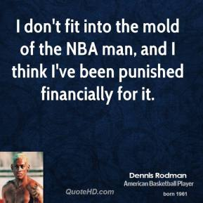I don't fit into the mold of the NBA man, and I think I've been punished financially for it.