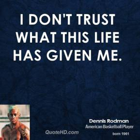 Dennis Rodman - I don't trust what this life has given me.