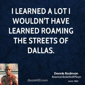 I learned a lot I wouldn't have learned roaming the streets of Dallas.
