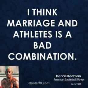 Dennis Rodman - I think marriage and athletes is a bad combination.