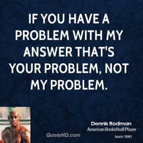 If you have a problem with my answer that's your problem, not my problem.