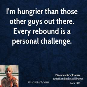 I'm hungrier than those other guys out there. Every rebound is a personal challenge.