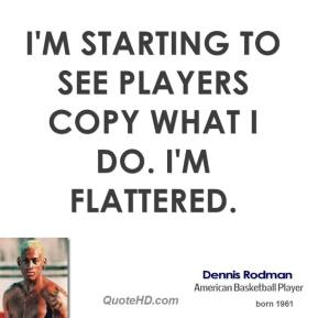 Dennis Rodman - I'm starting to see players copy what I do. I'm flattered.