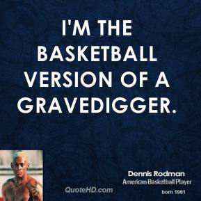I'm the basketball version of a gravedigger.