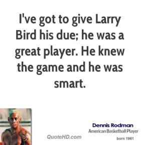 I've got to give Larry Bird his due; he was a great player. He knew the game and he was smart.