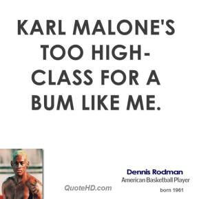 Karl Malone's too high-class for a bum like me.