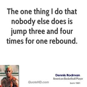 Dennis Rodman - The one thing I do that nobody else does is jump three and four times for one rebound.