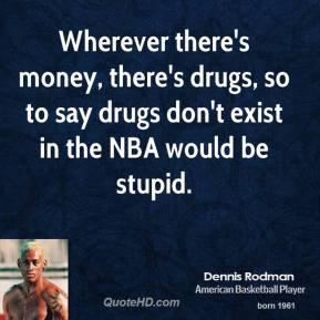 Dennis Rodman - Wherever there's money, there's drugs, so to say drugs don't exist in the NBA would be stupid.