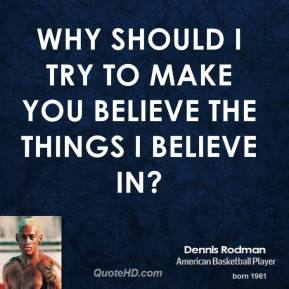 Why should I try to make you believe the things I believe in?