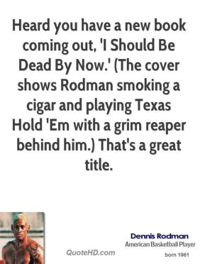 Dennis Rodman - Heard you have a new book coming out, 'I Should Be Dead By Now.' (The cover shows Rodman smoking a cigar and playing Texas Hold 'Em with a grim reaper behind him.) That's a great title.