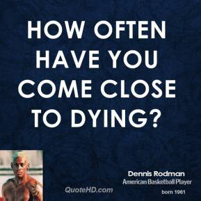 Dennis Rodman - How often have you come close to dying?