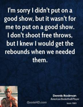 I'm sorry I didn't put on a good show, but it wasn't for me to put on a good show. I don't shoot free throws, but I knew I would get the rebounds when we needed them.