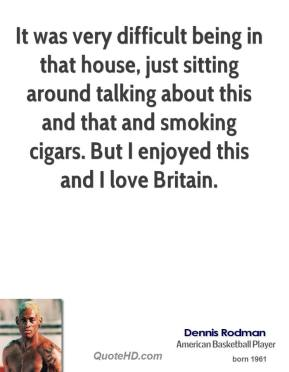 Dennis Rodman - It was very difficult being in that house, just sitting around talking about this and that and smoking cigars. But I enjoyed this and I love Britain.