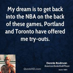 My dream is to get back into the NBA on the back of these games, Portland and Toronto have offered me try-outs.