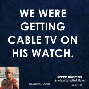 We were getting cable TV on his watch.