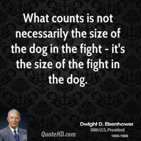 What counts is not necessarily the size of the dog in the fight - it's the size of the fight in the dog.