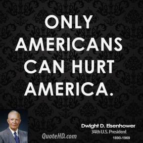 Dwight D. Eisenhower - Only Americans can hurt America.