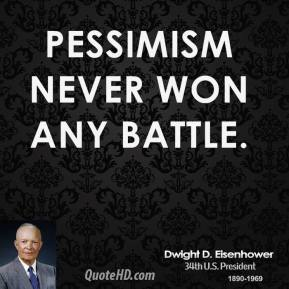 Dwight D. Eisenhower - Pessimism never won any battle.