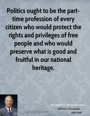 Dwight D. Eisenhower - Politics ought to be the part-time profession of every citizen who would protect the rights and privileges of free people and who would preserve what is good and fruitful in our national heritage.