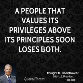 Dwight D. Eisenhower - A people that values its privileges above its principles soon loses both.