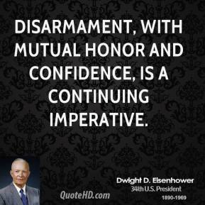 Dwight D. Eisenhower - Disarmament, with mutual honor and confidence, is a continuing imperative.