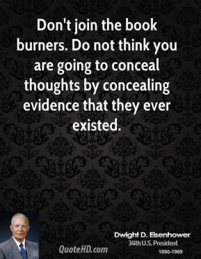 Dwight D. Eisenhower - Don't join the book burners. Do not think you are going to conceal thoughts by concealing evidence that they ever existed.