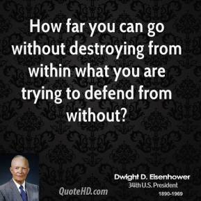 Dwight D. Eisenhower - How far you can go without destroying from within what you are trying to defend from without?
