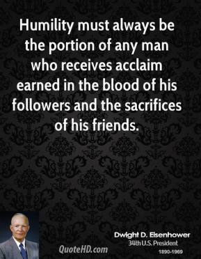 Dwight D. Eisenhower - Humility must always be the portion of any man who receives acclaim earned in the blood of his followers and the sacrifices of his friends.