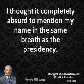Dwight D. Eisenhower - I thought it completely absurd to mention my name in the same breath as the presidency.