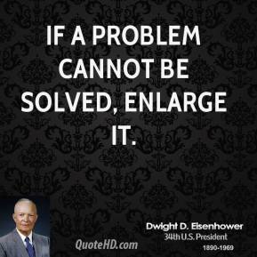 Dwight D. Eisenhower - If a problem cannot be solved, enlarge it.