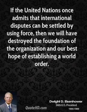 Dwight D. Eisenhower - If the United Nations once admits that international disputes can be settled by using force, then we will have destroyed the foundation of the organization and our best hope of establishing a world order.