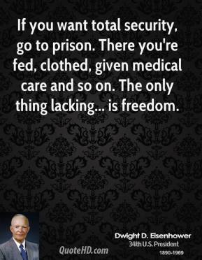 Dwight D. Eisenhower - If you want total security, go to prison. There you're fed, clothed, given medical care and so on. The only thing lacking... is freedom.