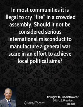 "Dwight D. Eisenhower - In most communities it is illegal to cry ""fire"" in a crowded assembly. Should it not be considered serious international misconduct to manufacture a general war scare in an effort to achieve local political aims?"