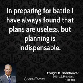 Dwight D. Eisenhower - In preparing for battle I have always found that plans are useless, but planning is indispensable.