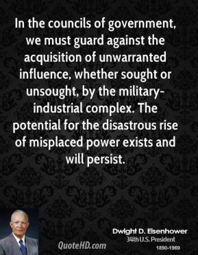 Dwight D. Eisenhower - In the councils of government, we must guard against the acquisition of unwarranted influence, whether sought or unsought, by the military-industrial complex. The potential for the disastrous rise of misplaced power exists and will persist.