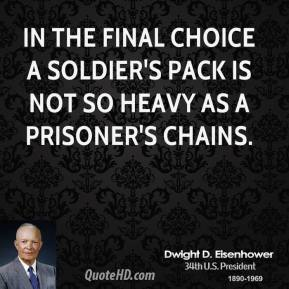 Dwight D. Eisenhower - In the final choice a soldier's pack is not so heavy as a prisoner's chains.