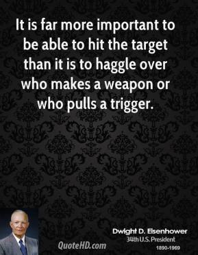 Dwight D. Eisenhower - It is far more important to be able to hit the target than it is to haggle over who makes a weapon or who pulls a trigger.