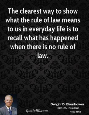 Dwight D. Eisenhower - The clearest way to show what the rule of law means to us in everyday life is to recall what has happened when there is no rule of law.