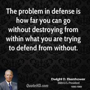 Dwight D. Eisenhower - The problem in defense is how far you can go without destroying from within what you are trying to defend from without.
